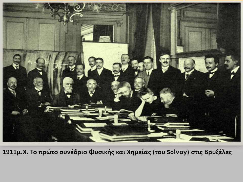 1911 μ. Χ. Το πρώτο συνέδριο Φυσικής και Χημείας ( του Solvay) στις Βρυξέλες Seated (L-R): Walther Nernst, Marcel Brillouin, Ernest Solvay, Hendrik Lo