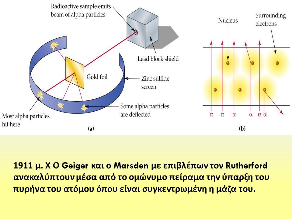 1911 μ. Χ Ο Geiger και ο Marsden με επιβλέπων τον Rutherford ανακαλύπτουν μέσα από το ομώνυμο πείραμα την ύπαρξη του πυρήνα του ατόμου όπου είναι συγκ