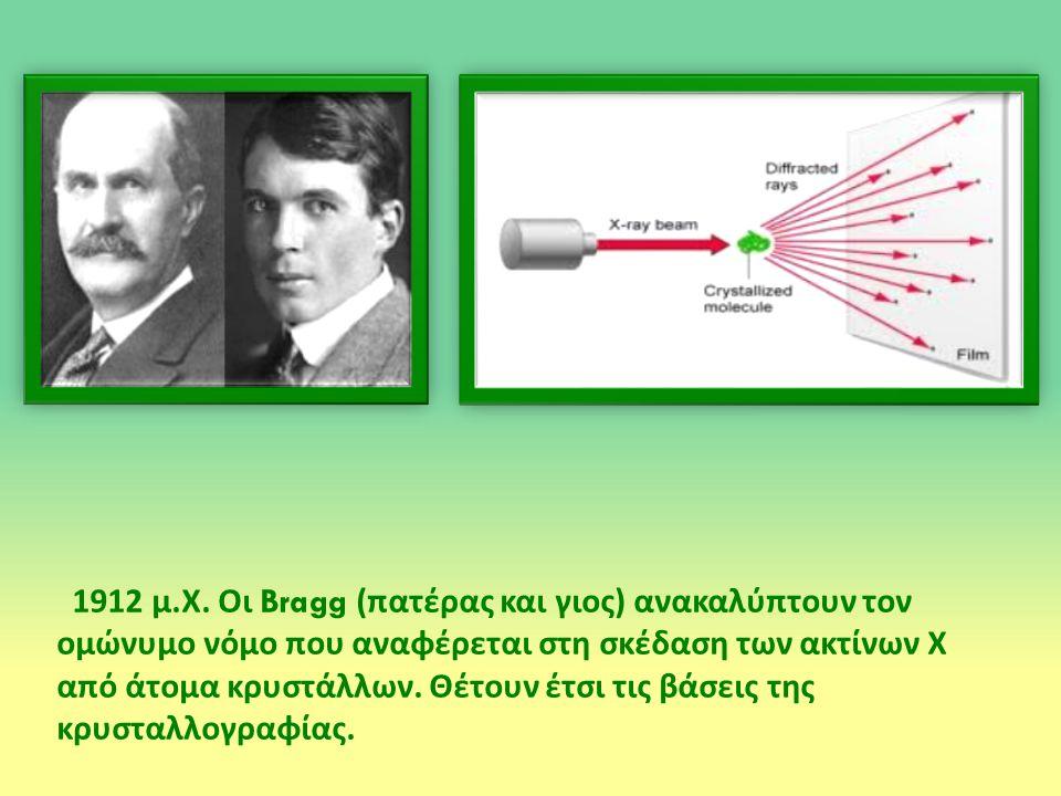 1912 μ. Χ. Οι Bragg ( πατέρας και γιος ) ανακαλύπτουν τον ομώνυμο νόμο που αναφέρεται στη σκέδαση των ακτίνων Χ από άτομα κρυστάλλων. Θέτουν έτσι τις