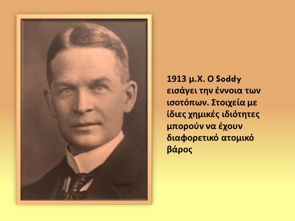 1913 μ. Χ. Ο Soddy εισάγει την έννοια των ισοτόπων. Στοιχεία με ίδιες χημικές ιδιότητες μπορούν να έχουν διαφορετικό ατομικό βάρος
