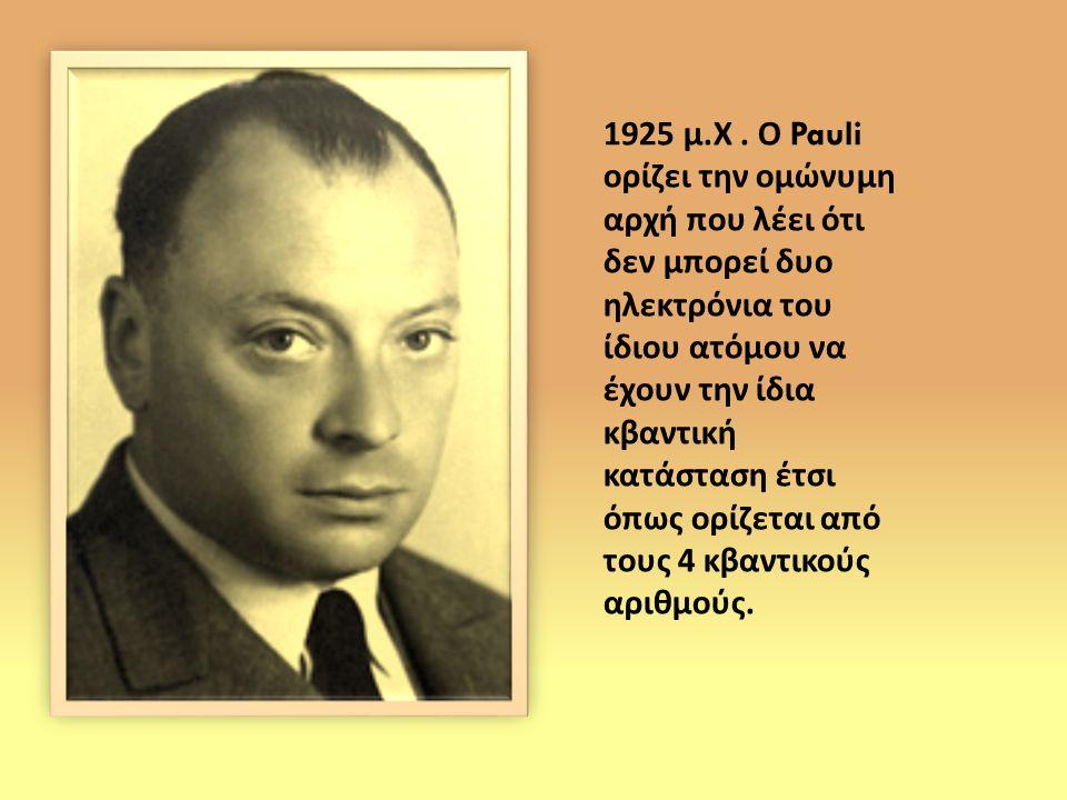 1925 μ. Χ. Ο Pauli ορίζει την ομώνυμη αρχή που λέει ότι δεν μπορεί δυο ηλεκτρόνια του ίδιου ατόμου να έχουν την ίδια κβαντική κατάσταση έτσι όπως ορίζ