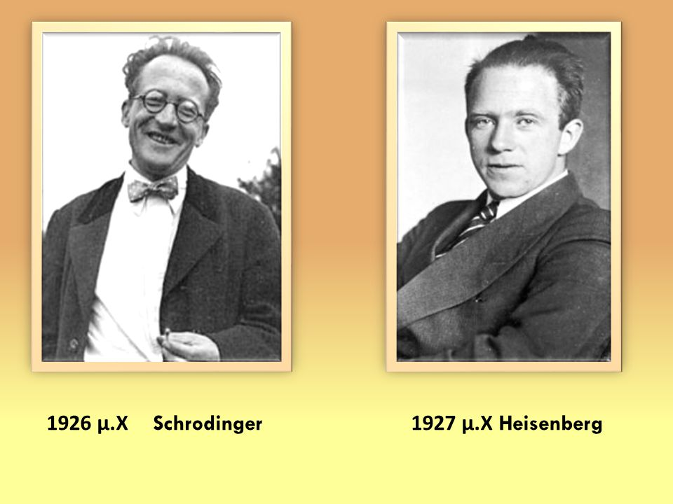 1926 μ. Χ Schrodinger 1927 μ. Χ Heisenberg