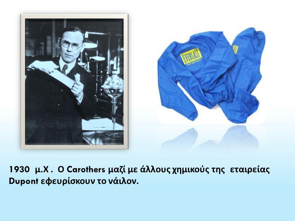 1930 μ. Χ. Ο Carothers μαζί με άλλους χημικούς της εταιρείας Dupont εφευρίσκουν το νάιλον.
