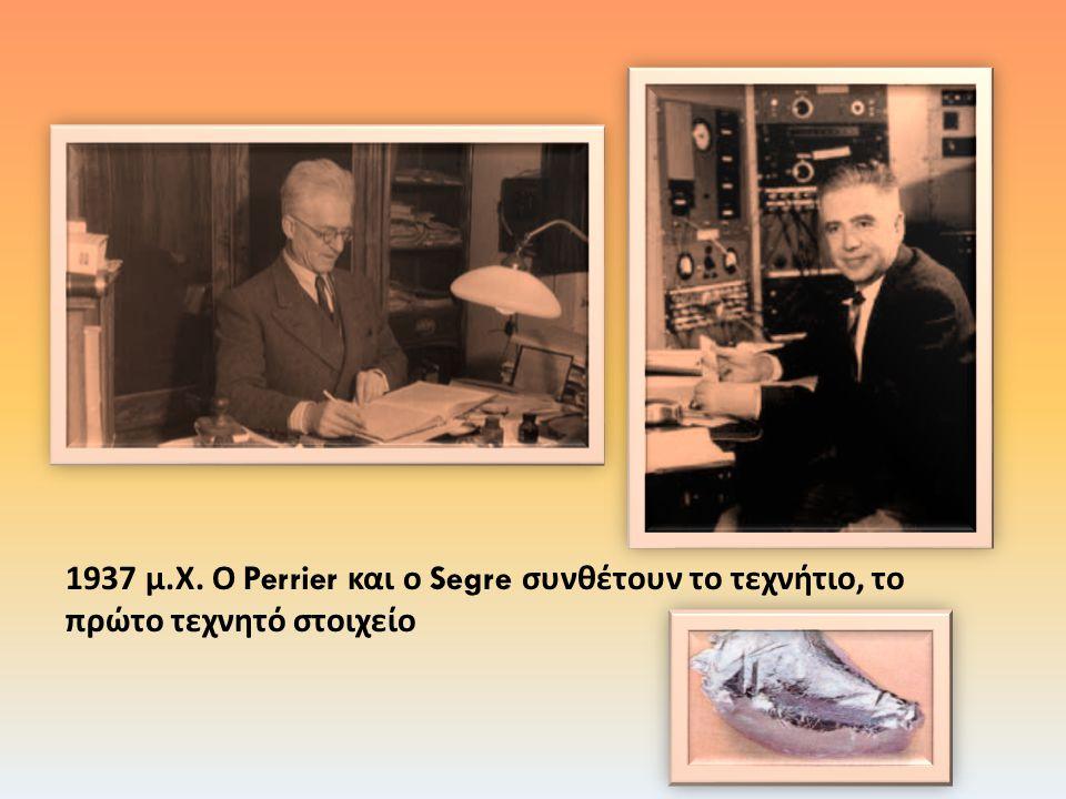 1937 μ. Χ. Ο Perrier και ο Segre συνθέτουν το τεχνήτιο, το πρώτο τεχνητό στοιχείο
