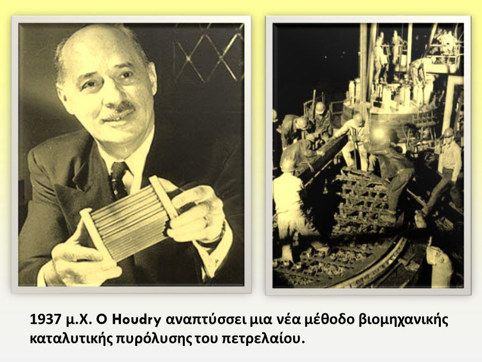 1937 μ. Χ. O Houdry αναπτύσσει μια νέα μέθοδο βιομηχανικής καταλυτικής πυρόλυσης του πετρελαίου.