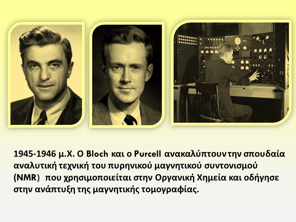 1945-1946 μ. Χ. Ο Bloch και ο Purcell ανακαλύπτουν την σπουδαία αναλυτική τεχνική του πυρηνικού μαγνητικού συντονισμού (NMR) που χρησιμοποιείται στην