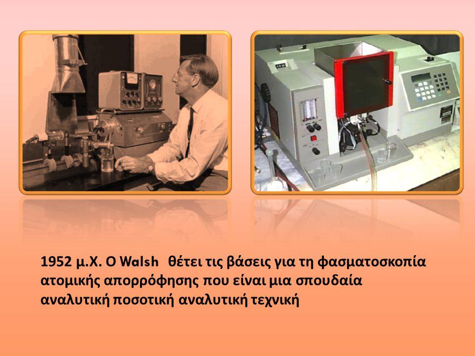 1952 μ. Χ. Ο Walsh θέτει τις βάσεις για τη φασματοσκοπία ατομικής απορρόφησης που είναι μια σπουδαία αναλυτική ποσοτική αναλυτική τεχνική