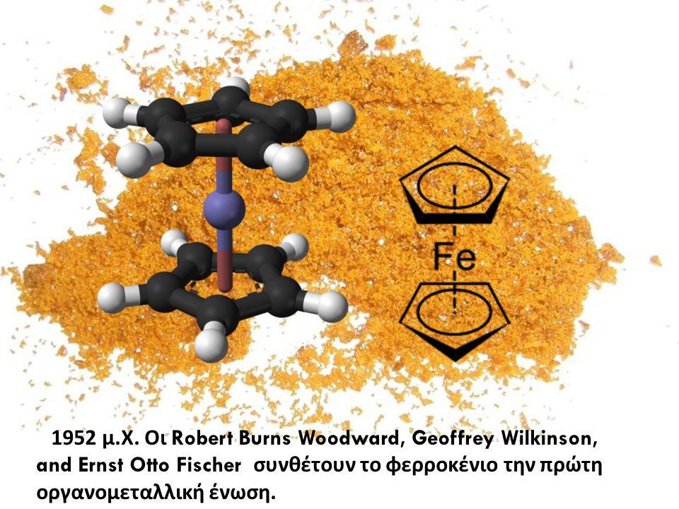 1952 μ. Χ. Οι Robert Burns Woodward, Geoffrey Wilkinson, and Ernst Otto Fischer συνθέτουν το φερροκένιο την πρώτη οργανομεταλλική ένωση.