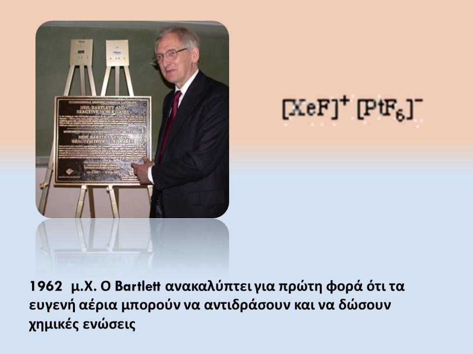 1962 μ. Χ. Ο Bartlett ανακαλύπτει για πρώτη φορά ότι τα ευγενή αέρια μπορούν να αντιδράσουν και να δώσουν χημικές ενώσεις