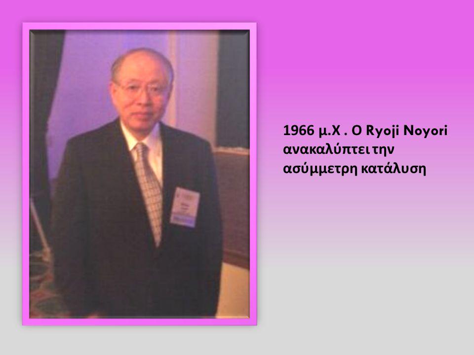 1966 μ. Χ. Ο Ryoji Noyori ανακαλύπτει την ασύμμετρη κατάλυση