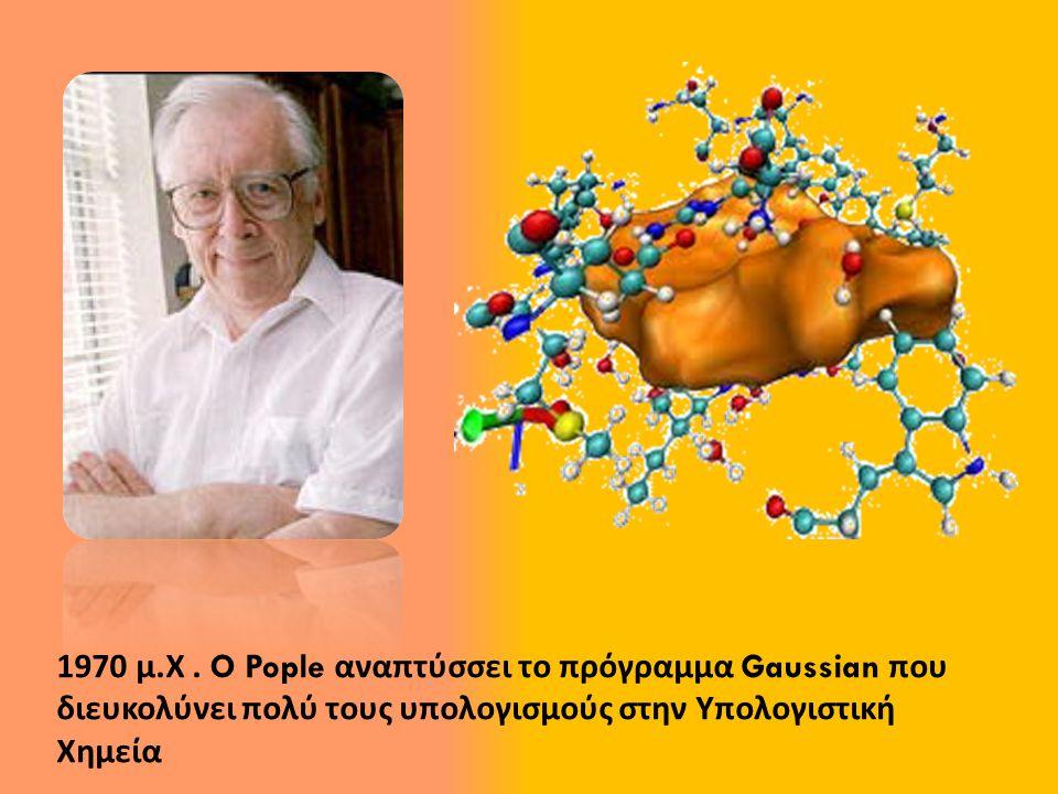 1970 μ. Χ. O Pople αναπτύσσει το πρόγραμμα Gaussian που διευκολύνει πολύ τους υπολογισμούς στην Υπολογιστική Χημεία