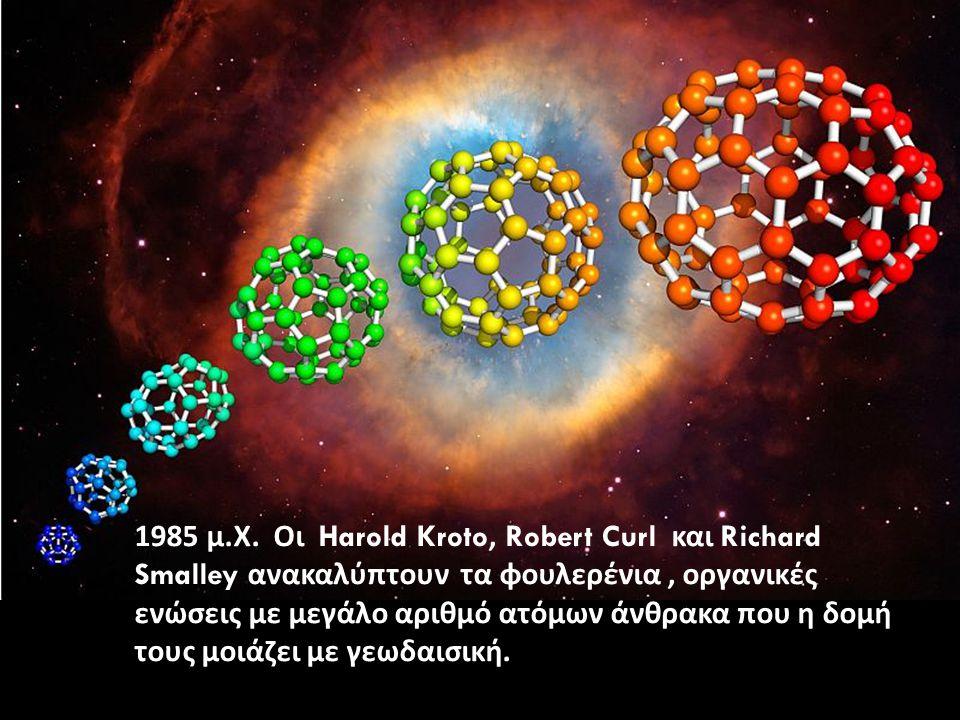 1985 μ. Χ. Οι Harold Kroto, Robert Curl και Richard Smalley ανακαλύπτουν τα φουλερένια, οργανικές ενώσεις με μεγάλο αριθμό ατόμων άνθρακα που η δομή τ