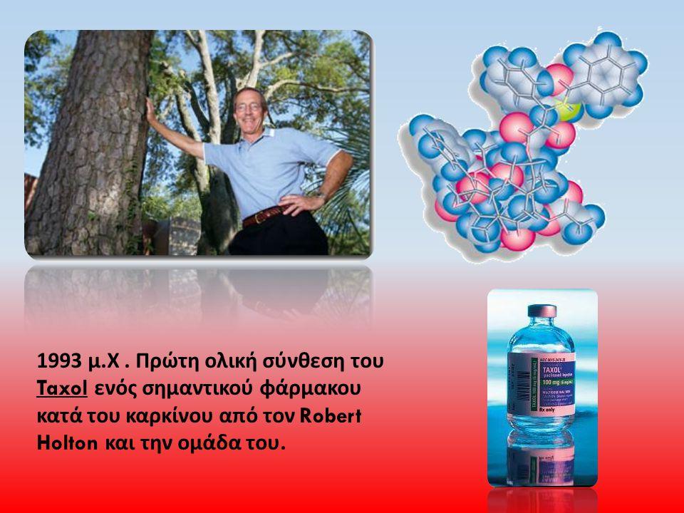 1993 μ. Χ. Πρώτη ολική σύνθεση του Taxol ενός σημαντικού φάρμακου κατά του καρκίνου από τον Robert Holton και την ομάδα του.