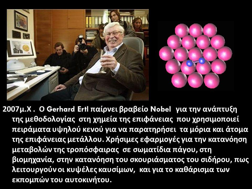 2007μ. Χ. Ο Gerhard Ertl παίρνει βραβείο Nobel για την ανάπτυξη της μεθοδολογίας στη χημεία της επιφάνειας που χρησιμοποιεί πειράματα υψηλού κενού για