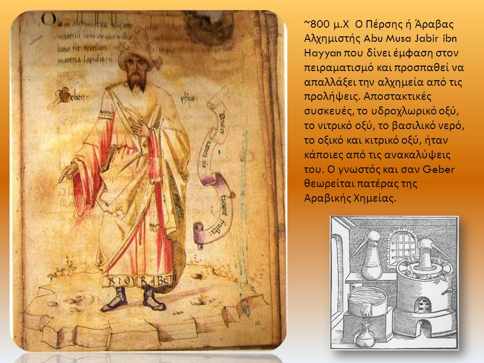 ~800 μ. Χ Ο Πέρσης ή Άραβας Αλχημιστής Abu Musa Jabir ibn Hayyan που δίνει έμφαση στον πειραματισμό και προσπαθεί να απαλλάξει την αλχημεία από τις πρ