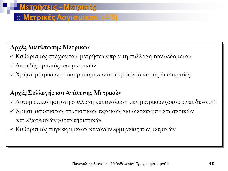 Παναγιώτης Σφέτσος, Μεθοδολογίες Προγραμματισμού ΙΙ 10 Μετρήσεις - Μετρικές Αρχές Διατύπωσης Μετρικών Καθορισμός στόχων των μετρήσεων πριν τη συλλογή των δεδομένων Ακριβής ορισμός των μετρικών Χρήση μετρικών προσαρμοσμένων στα προϊόντα και τις διαδικασίες Αρχές Συλλογής και Ανάλυσης Μετρικών Αυτοματοποίηση στη συλλογή και ανάλυση των μετρικών (όπου είναι δυνατή) Χρήση αξιόπιστων στατιστικών τεχνικών για διερεύνηση εσωτερικών και εξωτερικών χαρακτηριστικών Καθορισμός συγκεκριμένων κανόνων ερμηνείας των μετρικών :: Μετρικές Λογισμικού (4/5)