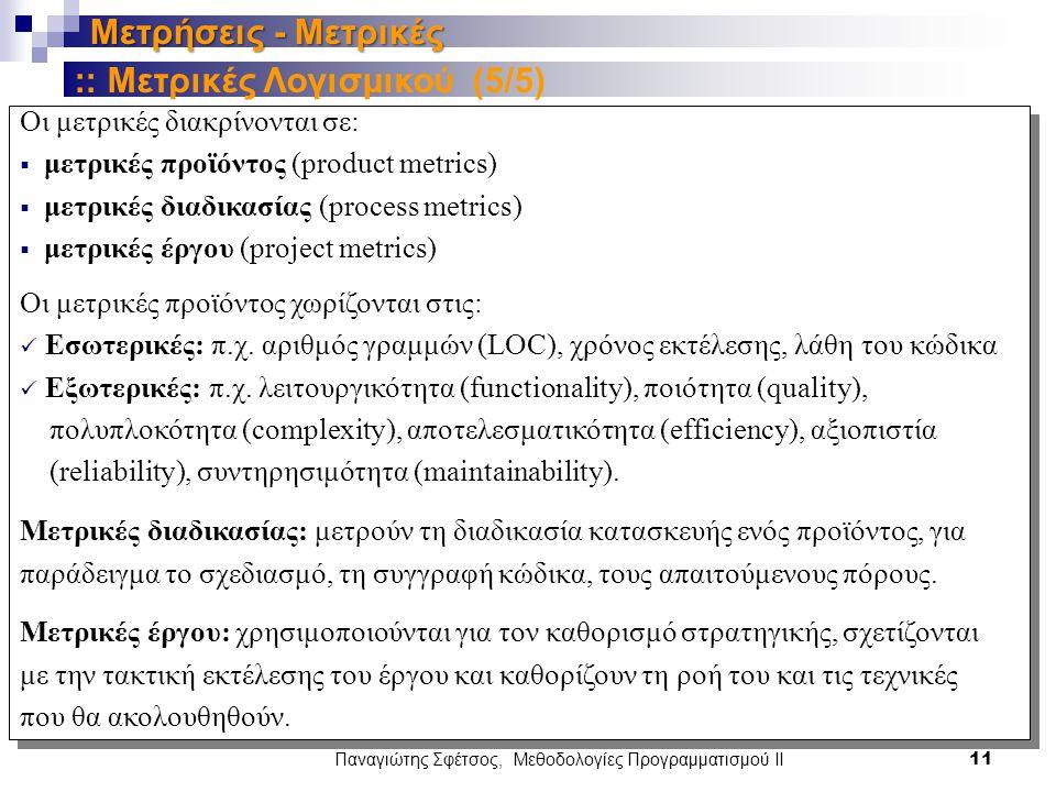 Παναγιώτης Σφέτσος, Μεθοδολογίες Προγραμματισμού ΙΙ 11 Μετρήσεις - Μετρικές Οι μετρικές διακρίνονται σε:  μετρικές προϊόντος (product metrics)  μετρικές διαδικασίας (process metrics)  μετρικές έργου (project metrics) Οι μετρικές προϊόντος χωρίζονται στις: Εσωτερικές: π.χ.