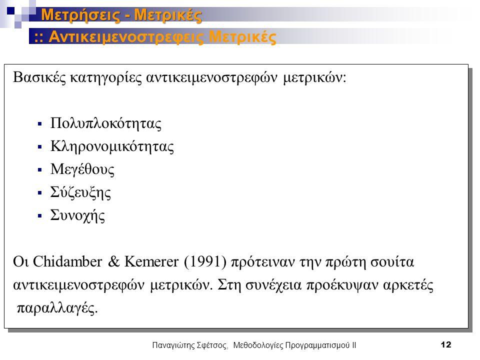 Παναγιώτης Σφέτσος, Μεθοδολογίες Προγραμματισμού ΙΙ 12 Μετρήσεις - Μετρικές Βασικές κατηγορίες αντικειμενοστρεφών μετρικών:  Πολυπλοκότητας  Κληρονομικότητας  Μεγέθους  Σύζευξης  Συνοχής Οι Chidamber & Kemerer (1991) πρότειναν την πρώτη σουίτα αντικειμενοστρεφών μετρικών.