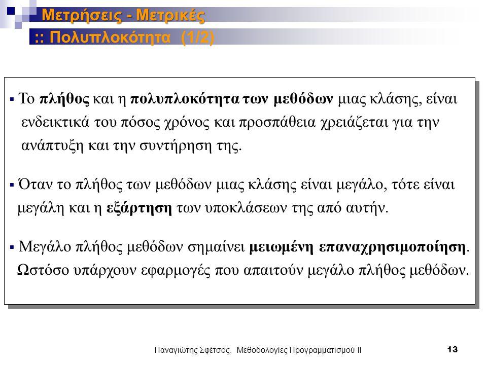 Παναγιώτης Σφέτσος, Μεθοδολογίες Προγραμματισμού ΙΙ 13 Μετρήσεις - Μετρικές  Το πλήθος και η πολυπλοκότητα των μεθόδων μιας κλάσης, είναι ενδεικτικά του πόσος χρόνος και προσπάθεια χρειάζεται για την ανάπτυξη και την συντήρηση της.