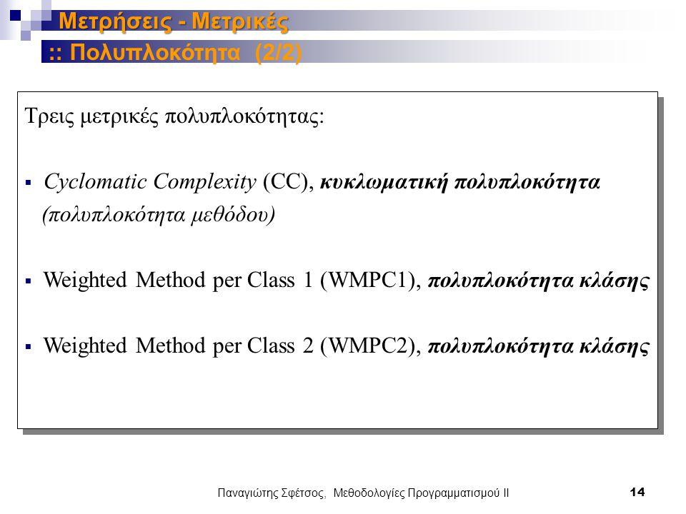Παναγιώτης Σφέτσος, Μεθοδολογίες Προγραμματισμού ΙΙ 14 Μετρήσεις - Μετρικές Τρεις μετρικές πολυπλοκότητας:  Cyclomatic Complexity (CC), κυκλωματική πολυπλοκότητα (πολυπλοκότητα μεθόδου)  Weighted Method per Class 1 (WMPC1), πολυπλοκότητα κλάσης  Weighted Method per Class 2 (WMPC2), πολυπλοκότητα κλάσης :: Πολυπλοκότητα (2/2)