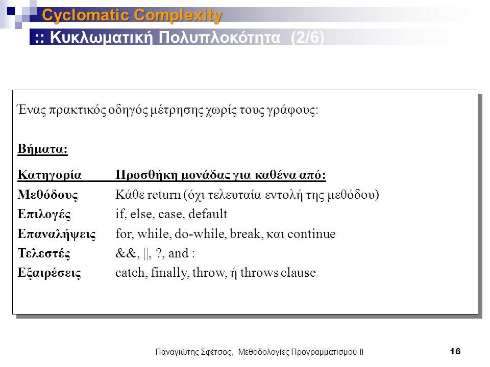Παναγιώτης Σφέτσος, Μεθοδολογίες Προγραμματισμού ΙΙ 16 Cyclomatic Complexity Ένας πρακτικός οδηγός μέτρησης χωρίς τους γράφους: Βήματα: Κατηγορία Προσθήκη μονάδας για καθένα από: Μεθόδους Κάθε return (όχι τελευταία εντολή της μεθόδου) Επιλογέςif, else, case, default Επαναλήψειςfor, while, do-while, break, και continue Τελεστές&&, ||, , and : Εξαιρέσειςcatch, finally, throw, ή throws clause :: Κυκλωματική Πολυπλοκότητα (2/6)