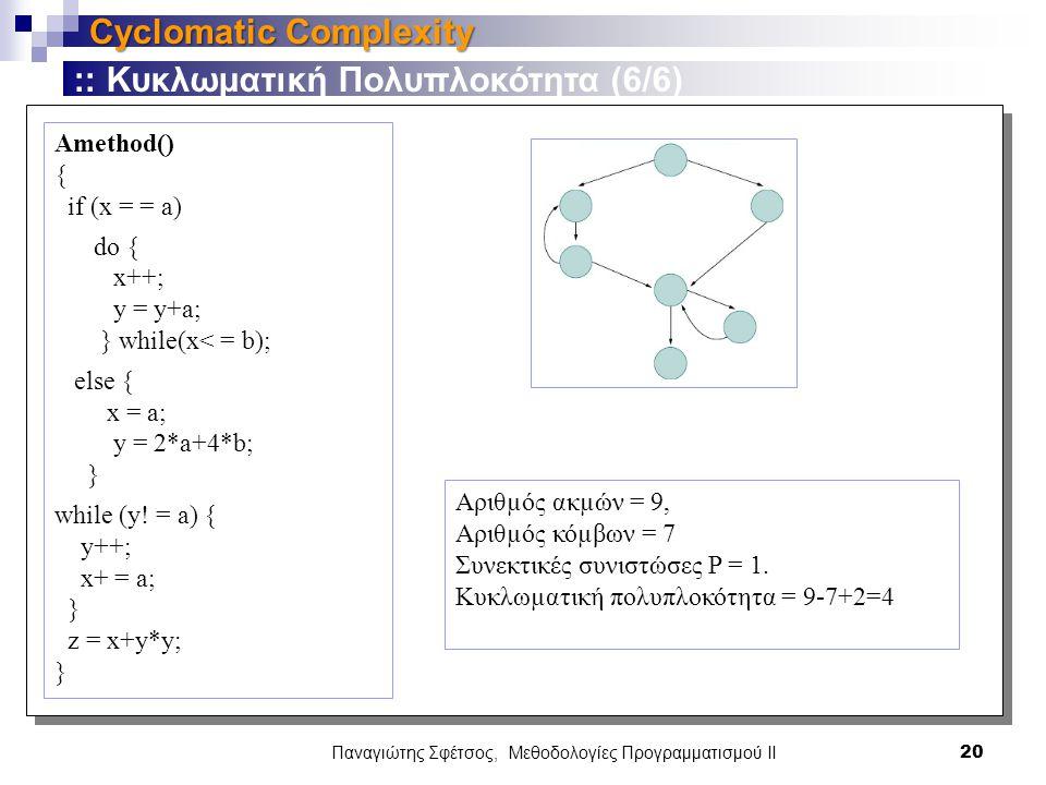 Παναγιώτης Σφέτσος, Μεθοδολογίες Προγραμματισμού ΙΙ 20 Cyclomatic Complexity :: Κυκλωματική Πολυπλοκότητα (6/6) Amethod() { if (x = = a) do { x++; y = y+a; } while(x< = b); else { x = a; y = 2*a+4*b; } while (y.
