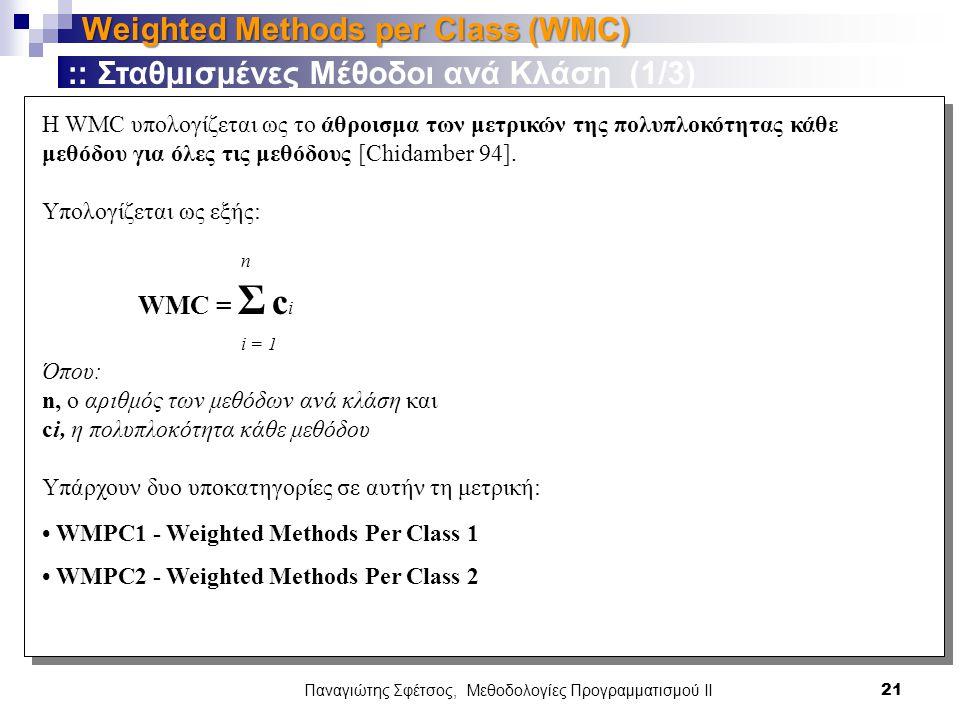 Παναγιώτης Σφέτσος, Μεθοδολογίες Προγραμματισμού ΙΙ 21 Weighted Methods per Class (WMC) :: Σταθμισμένες Μέθοδοι ανά Κλάση (1/3) Η WMC υπολογίζεται ως το άθροισμα των μετρικών της πολυπλοκότητας κάθε μεθόδου για όλες τις μεθόδους [Chidamber 94].