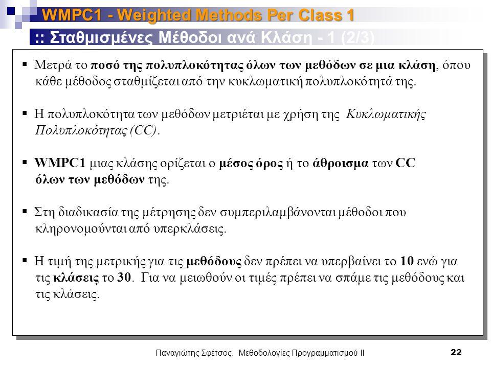 Παναγιώτης Σφέτσος, Μεθοδολογίες Προγραμματισμού ΙΙ 22 WMPC1 - Weighted Methods Per Class 1 :: Σταθμισμένες Μέθοδοι ανά Κλάση - 1 (2/3)  Μετρά το ποσό της πολυπλοκότητας όλων των μεθόδων σε μια κλάση, όπου κάθε μέθοδος σταθμίζεται από την κυκλωματική πολυπλοκότητά της.