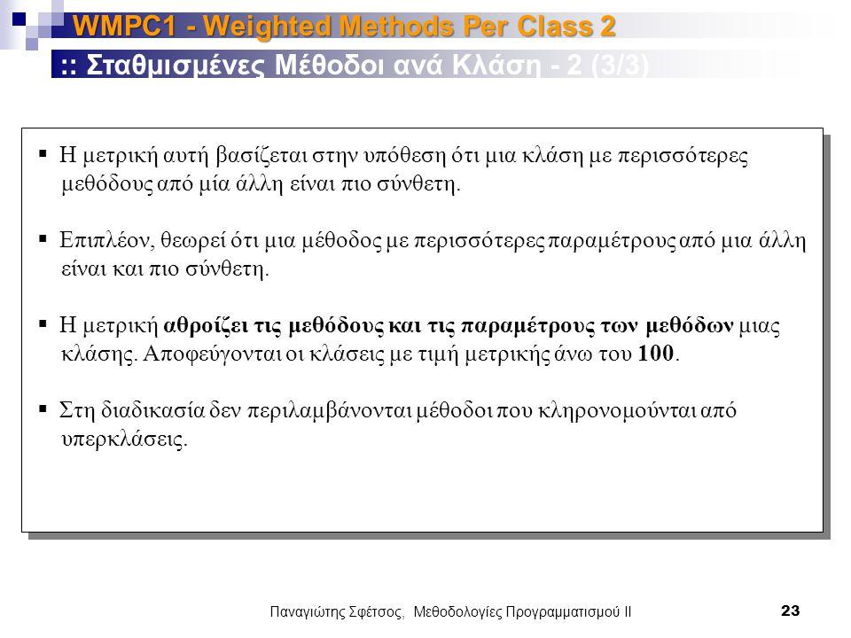 Παναγιώτης Σφέτσος, Μεθοδολογίες Προγραμματισμού ΙΙ 23 WMPC1 - Weighted Methods Per Class 2 :: Σταθμισμένες Μέθοδοι ανά Κλάση - 2 (3/3)  Η μετρική αυτή βασίζεται στην υπόθεση ότι μια κλάση με περισσότερες μεθόδους από μία άλλη είναι πιο σύνθετη.