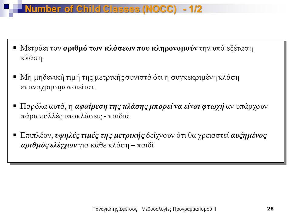 Παναγιώτης Σφέτσος, Μεθοδολογίες Προγραμματισμού ΙΙ 26 Number of Child Classes (NOCC) - 1/2  Μετράει τον αριθμό των κλάσεων που κληρονομούν την υπό εξέταση κλάση.