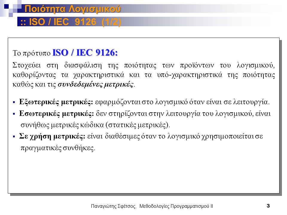 Παναγιώτης Σφέτσος, Μεθοδολογίες Προγραμματισμού ΙΙ 3 Ποιότητα Λογισμικού ISO / IEC 9126: Το πρότυπο ISO / IEC 9126: Στοχεύει στη διασφάλιση της ποιότητας των προϊόντων του λογισμικού, καθορίζοντας τα χαρακτηριστικά και τα υπό-χαρακτηριστικά της ποιότητας καθώς και τις συνδεδεμένες μετρικές.