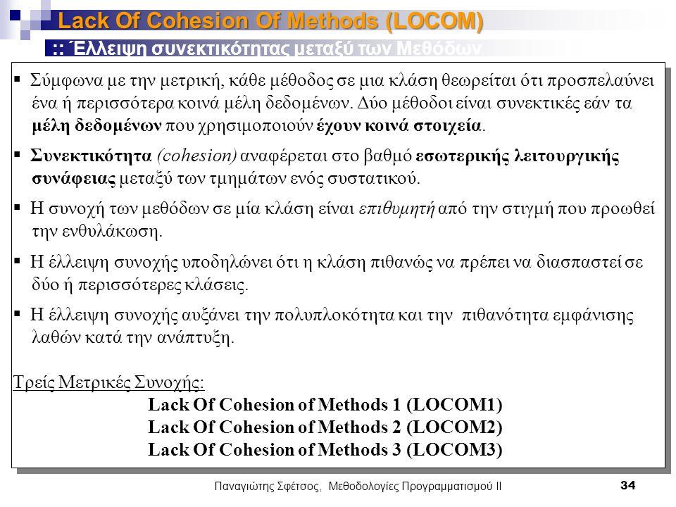 Παναγιώτης Σφέτσος, Μεθοδολογίες Προγραμματισμού ΙΙ 34 Lack Of Cohesion Of Methods (LOCOM)  Σύμφωνα με την μετρική, κάθε μέθοδος σε μια κλάση θεωρείται ότι προσπελαύνει ένα ή περισσότερα κοινά μέλη δεδομένων.