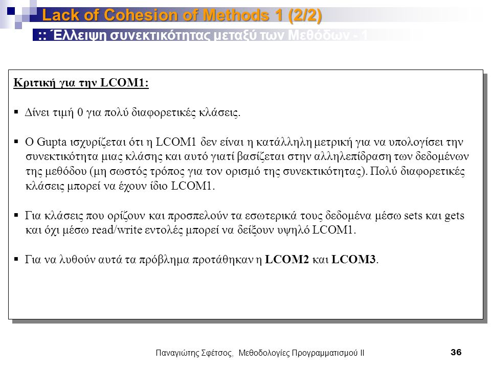 Παναγιώτης Σφέτσος, Μεθοδολογίες Προγραμματισμού ΙΙ 36 Lack of Cohesion of Methods 1 (2/2) Κριτική για την LCOM1:  Δίνει τιμή 0 για πολύ διαφορετικές κλάσεις.
