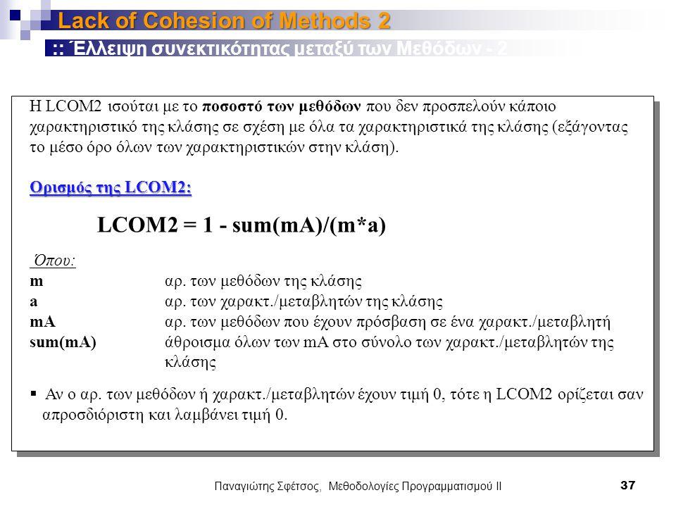Παναγιώτης Σφέτσος, Μεθοδολογίες Προγραμματισμού ΙΙ 37 Lack of Cohesion of Methods 2 H LCOM2 ισούται με το ποσοστό των μεθόδων που δεν προσπελούν κάποιο χαρακτηριστικό της κλάσης σε σχέση με όλα τα χαρακτηριστικά της κλάσης (εξάγοντας το μέσο όρο όλων των χαρακτηριστικών στην κλάση).