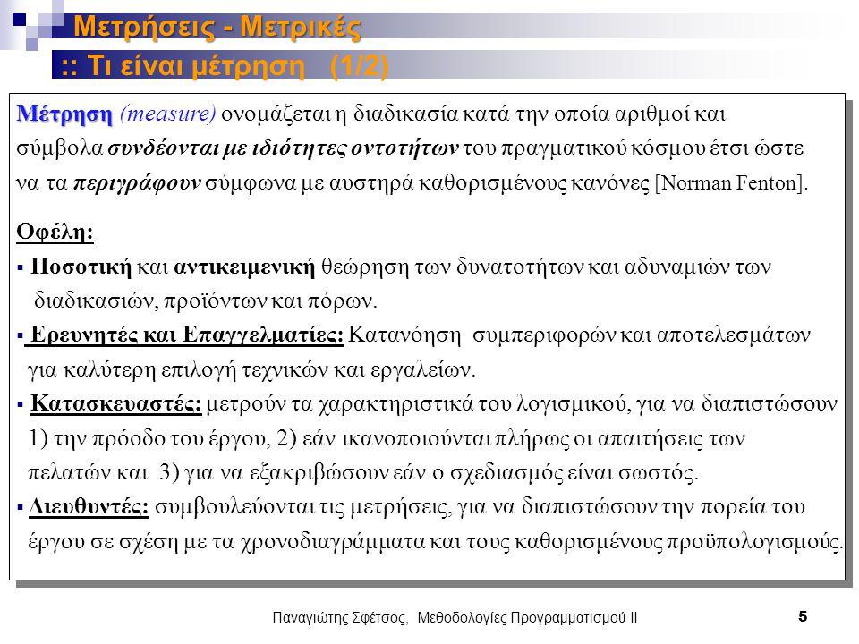 Παναγιώτης Σφέτσος, Μεθοδολογίες Προγραμματισμού ΙΙ 5 Μετρήσεις - Μετρικές Μέτρηση Μέτρηση (measure) ονομάζεται η διαδικασία κατά την οποία αριθμοί και σύμβολα συνδέονται με ιδιότητες οντοτήτων του πραγματικού κόσμου έτσι ώστε να τα περιγράφουν σύμφωνα με αυστηρά καθορισμένους κανόνες [Norman Fenton].