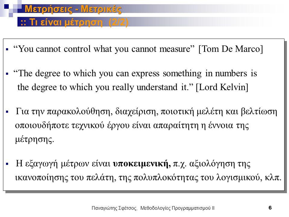 Παναγιώτης Σφέτσος, Μεθοδολογίες Προγραμματισμού ΙΙ 6 Μετρήσεις - Μετρικές  You cannot control what you cannot measure [Τοm De Marco]  The degree to which you can express something in numbers is the degree to which you really understand it. [Lord Kelvin]  Για την παρακολούθηση, διαχείριση, ποιοτική μελέτη και βελτίωση οποιουδήποτε τεχνικού έργου είναι απαραίτητη η έννοια της μέτρησης.
