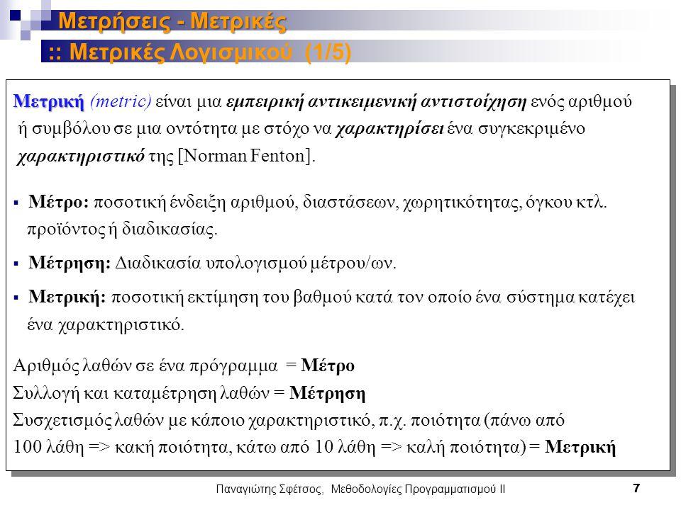 Παναγιώτης Σφέτσος, Μεθοδολογίες Προγραμματισμού ΙΙ 7 Μετρήσεις - Μετρικές Μετρική Μετρική (metric) είναι μια εμπειρική αντικειμενική αντιστοίχηση ενός αριθμού ή συμβόλου σε μια οντότητα με στόχο να χαρακτηρίσει ένα συγκεκριμένο χαρακτηριστικό της [Norman Fenton].