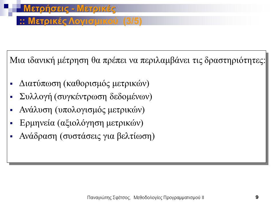 Παναγιώτης Σφέτσος, Μεθοδολογίες Προγραμματισμού ΙΙ 9 Μετρήσεις - Μετρικές Μια ιδανική μέτρηση θα πρέπει να περιλαμβάνει τις δραστηριότητες:  Διατύπωση (καθορισμός μετρικών)  Συλλογή (συγκέντρωση δεδομένων)  Ανάλυση (υπολογισμός μετρικών)  Ερμηνεία (αξιολόγηση μετρικών)  Ανάδραση (συστάσεις για βελτίωση) :: Μετρικές Λογισμικού (3/5)