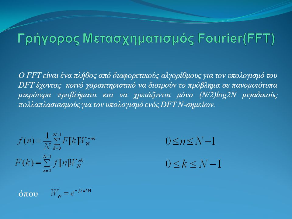 O FFT είναι ένα πλήθος από διαφορετικούς αλγορίθμους για τον υπολογισμό του DFT έχοντας κοινό χαρακτηριστικό να διαιρούν το πρόβλημα σε πανομοιότυπα μικρότερα προβλήματα και να χρειάζονται μόνο (Ν/2)log2N μιγαδικούς πολλαπλασιασμούς για τον υπολογισμό ενός DFT N-σημείων.