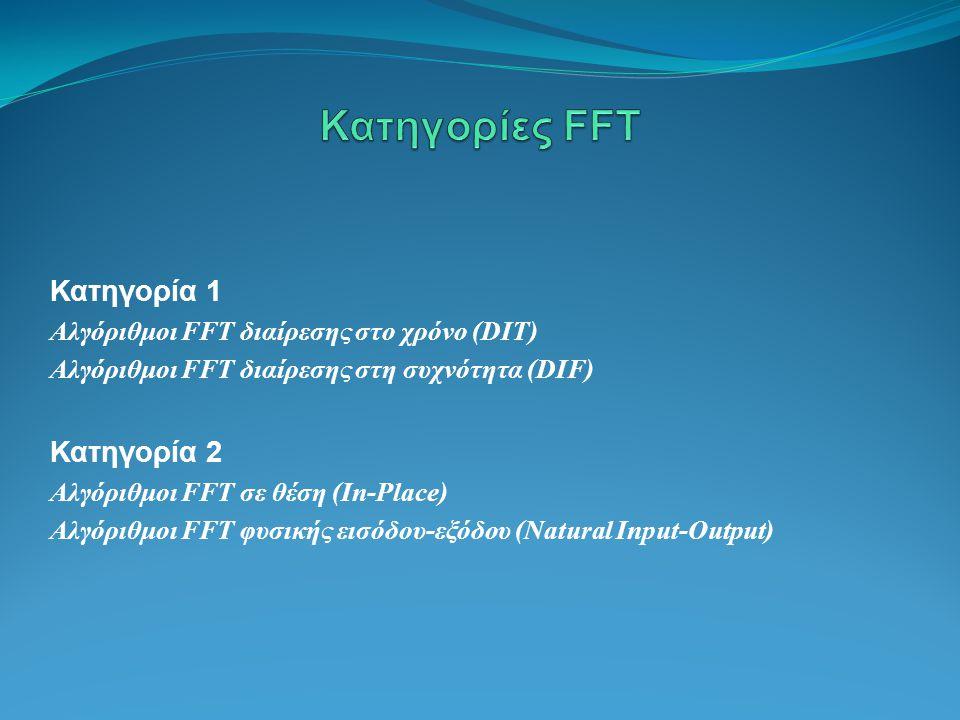 Κατηγορία 1 Αλγόριθμοι FFT διαίρεσης στο χρόνο (DIT) Αλγόριθμοι FFT διαίρεσης στη συχνότητα (DIF) Κατηγορία 2 Αλγόριθμοι FFT σε θέση (In-Place) Αλγόριθμοι FFT φυσικής εισόδου-εξόδου (Natural Input-Output)