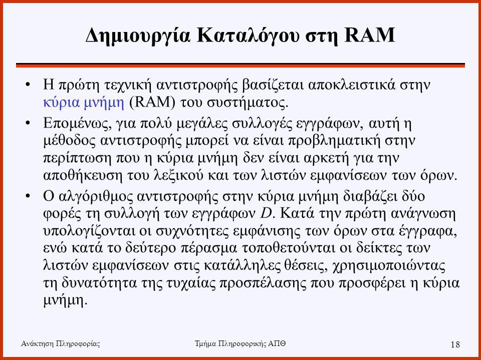 Ανάκτηση ΠληροφορίαςΤμήμα Πληροφορικής ΑΠΘ 18 Δημιουργία Καταλόγου στη RAM Η πρώτη τεχνική αντιστροφής βασίζεται αποκλειστικά στην κύρια μνήμη (RAM) τ
