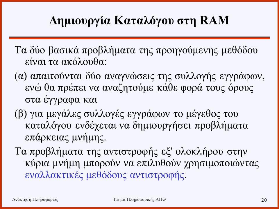 Ανάκτηση ΠληροφορίαςΤμήμα Πληροφορικής ΑΠΘ 20 Δημιουργία Καταλόγου στη RAM Τα δύο βασικά προβλήματα της προηγούμενης μεθόδου είναι τα ακόλουθα: (α) απ