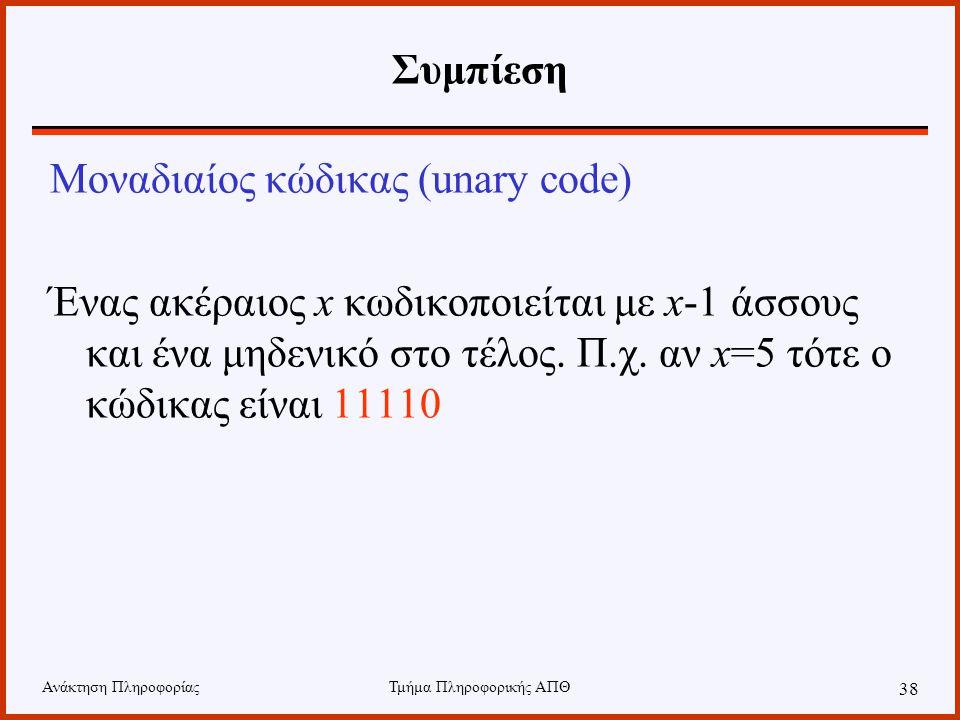 Ανάκτηση ΠληροφορίαςΤμήμα Πληροφορικής ΑΠΘ 38 Συμπίεση Μοναδιαίος κώδικας (unary code) Ένας ακέραιος x κωδικοποιείται με x-1 άσσους και ένα μηδενικό σ