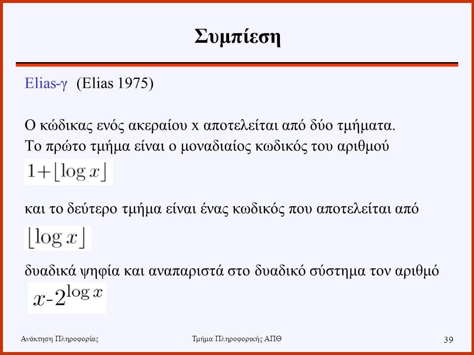 Ανάκτηση ΠληροφορίαςΤμήμα Πληροφορικής ΑΠΘ 39 Συμπίεση Elias-γ (Elias 1975) Ο κώδικας ενός ακεραίου x αποτελείται από δύο τμήματα. Το πρώτο τμήμα είνα