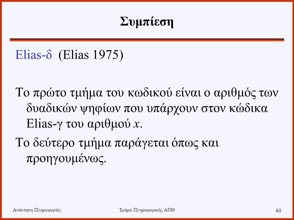 Ανάκτηση ΠληροφορίαςΤμήμα Πληροφορικής ΑΠΘ 40 Συμπίεση Elias-δ (Elias 1975) Το πρώτο τμήμα του κωδικού είναι ο αριθμός των δυαδικών ψηφίων που υπάρχου