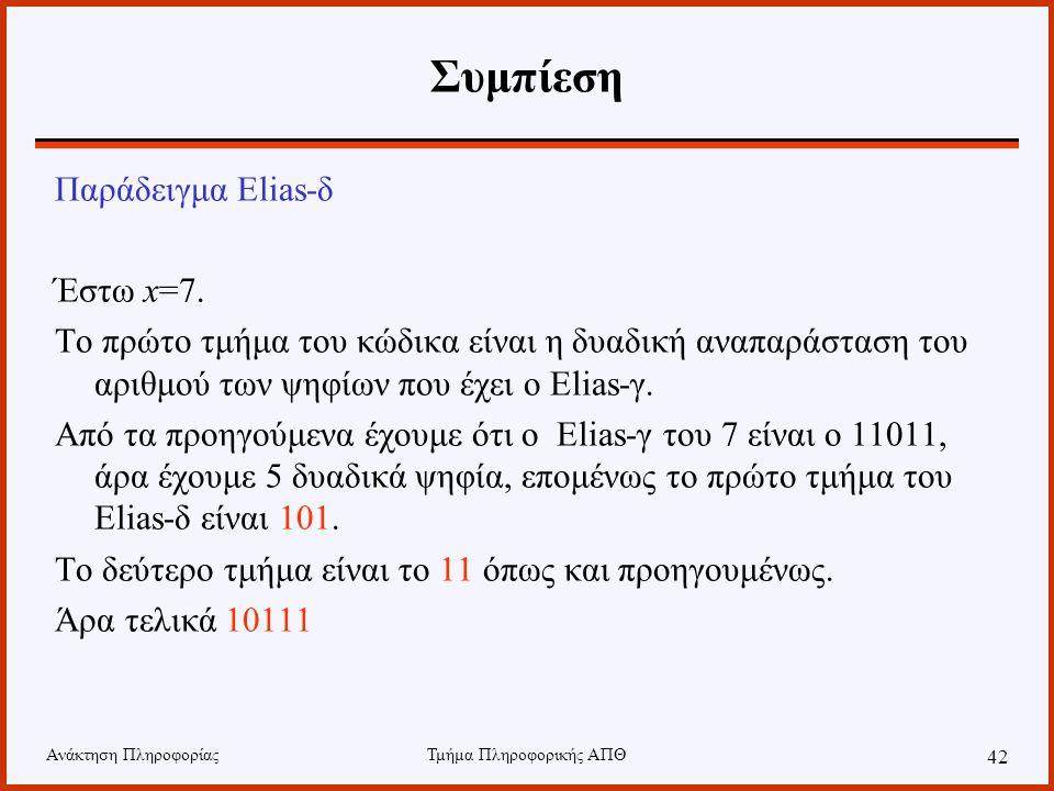 Ανάκτηση ΠληροφορίαςΤμήμα Πληροφορικής ΑΠΘ 42 Συμπίεση Παράδειγμα Elias-δ Έστω x=7. Το πρώτο τμήμα του κώδικα είναι η δυαδική αναπαράσταση του αριθμού