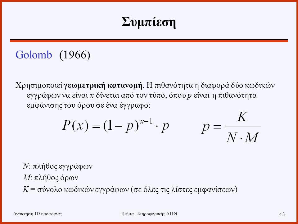 Ανάκτηση ΠληροφορίαςΤμήμα Πληροφορικής ΑΠΘ 43 Συμπίεση Golomb (1966) Χρησιμοποιεί γεωμετρική κατανομή. Η πιθανότητα η διαφορά δύο κωδικών εγγράφων να