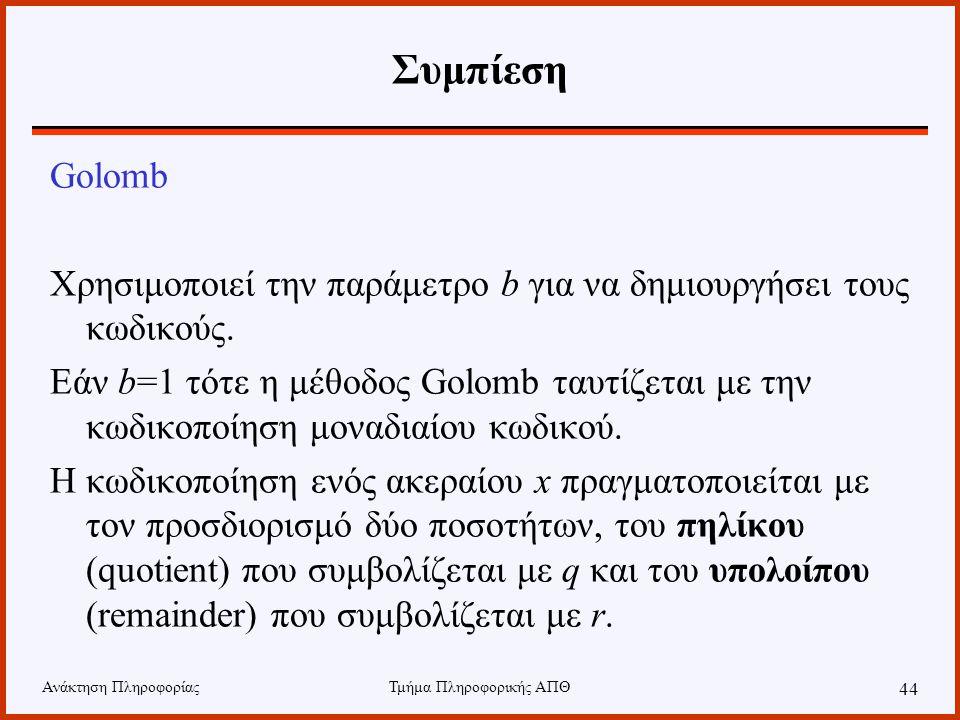 Ανάκτηση ΠληροφορίαςΤμήμα Πληροφορικής ΑΠΘ 44 Συμπίεση Golomb Χρησιμοποιεί την παράμετρο b για να δημιουργήσει τους κωδικούς. Εάν b=1 τότε η μέθοδος G