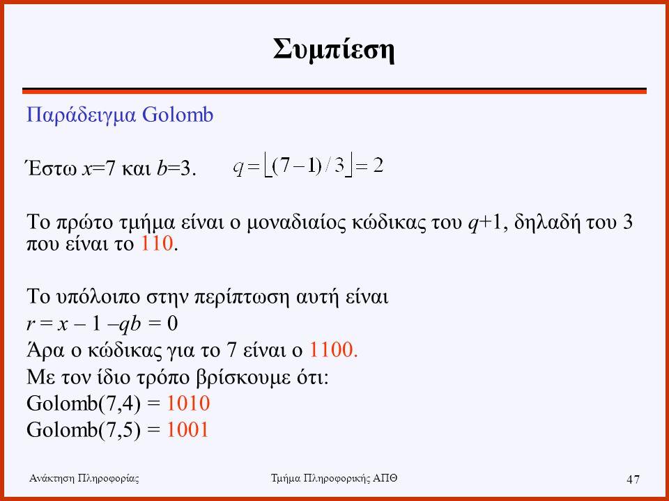Ανάκτηση ΠληροφορίαςΤμήμα Πληροφορικής ΑΠΘ 47 Συμπίεση Παράδειγμα Golomb Έστω x=7 και b=3. Το πρώτο τμήμα είναι ο μοναδιαίος κώδικας του q+1, δηλαδή τ