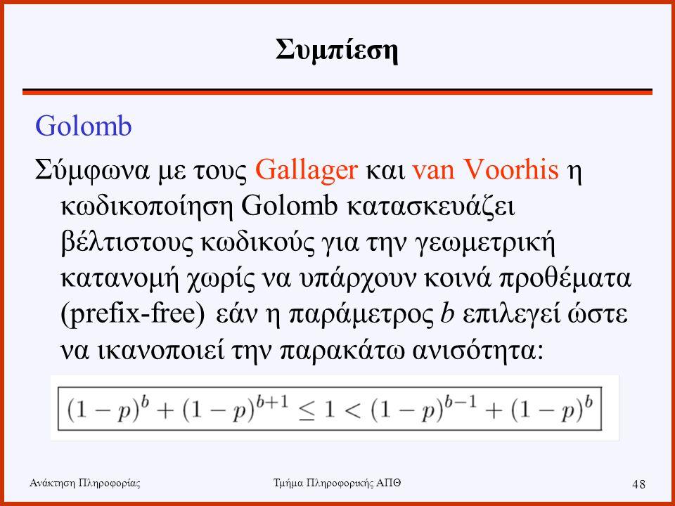 Ανάκτηση ΠληροφορίαςΤμήμα Πληροφορικής ΑΠΘ 48 Συμπίεση Golomb Σύμφωνα με τους Gallager και van Voorhis η κωδικοποίηση Golomb κατασκευάζει βέλτιστους κ